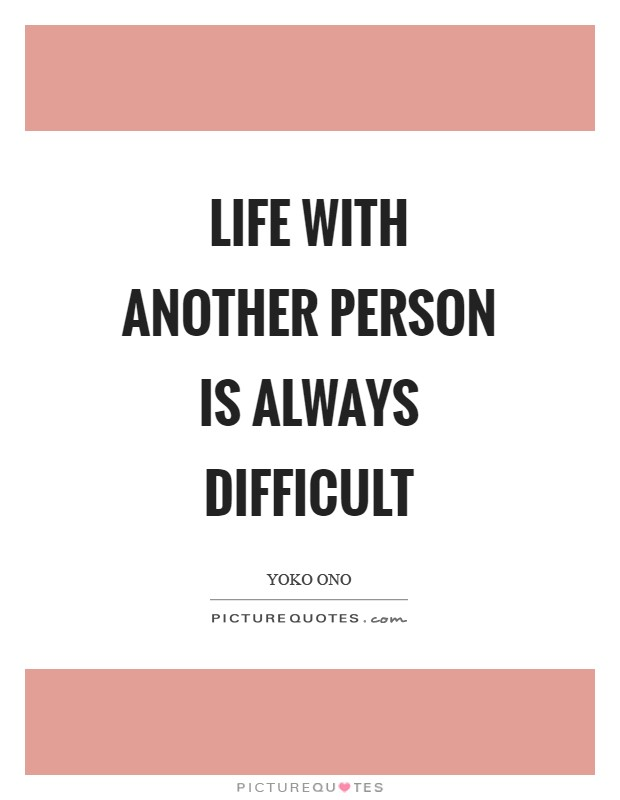 Life with another person is always difficult Picture Quote #1