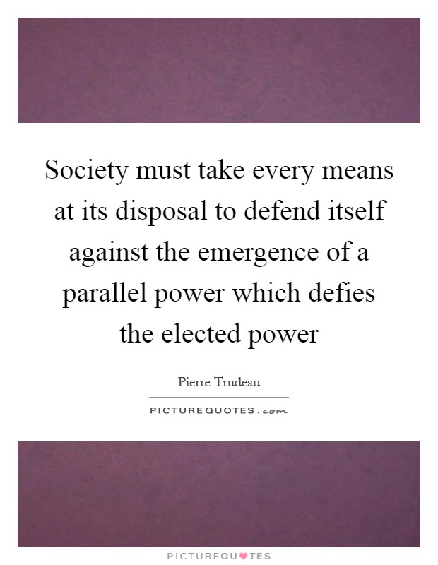 Society must take every means at its disposal to defend itself against the emergence of a parallel power which defies the elected power Picture Quote #1