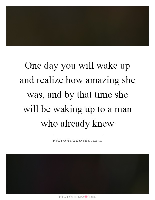 One day you will wake up and realize how amazing she was, and by that time she will be waking up to a man who already knew Picture Quote #1