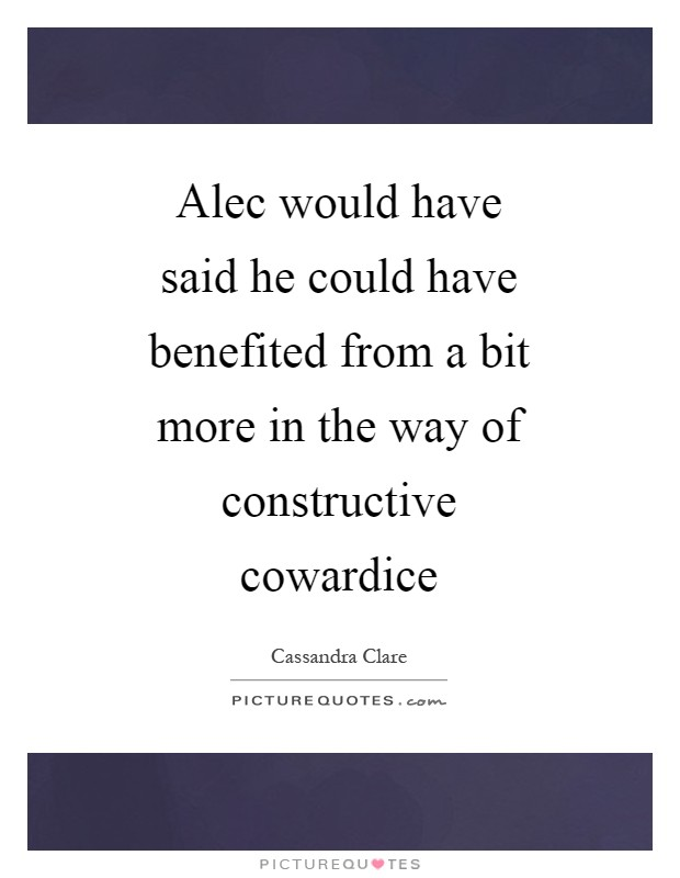 Alec would have said he could have benefited from a bit more in the way of constructive cowardice Picture Quote #1