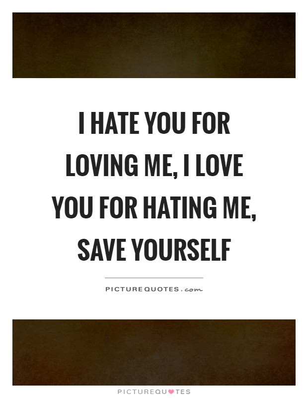 I hate you for loving me, I love you for hating me, save yourself Picture Quote #1
