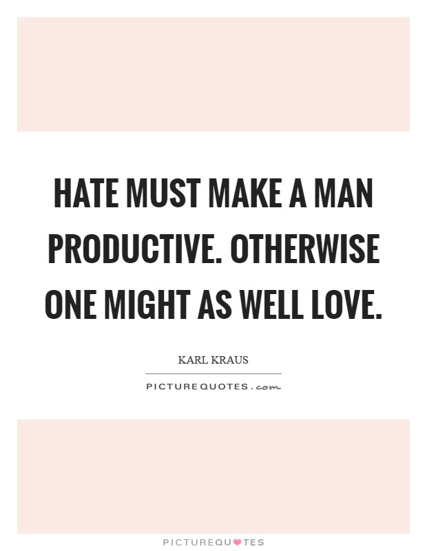 Hate must make a man productive. Otherwise one might as well love Picture Quote #1