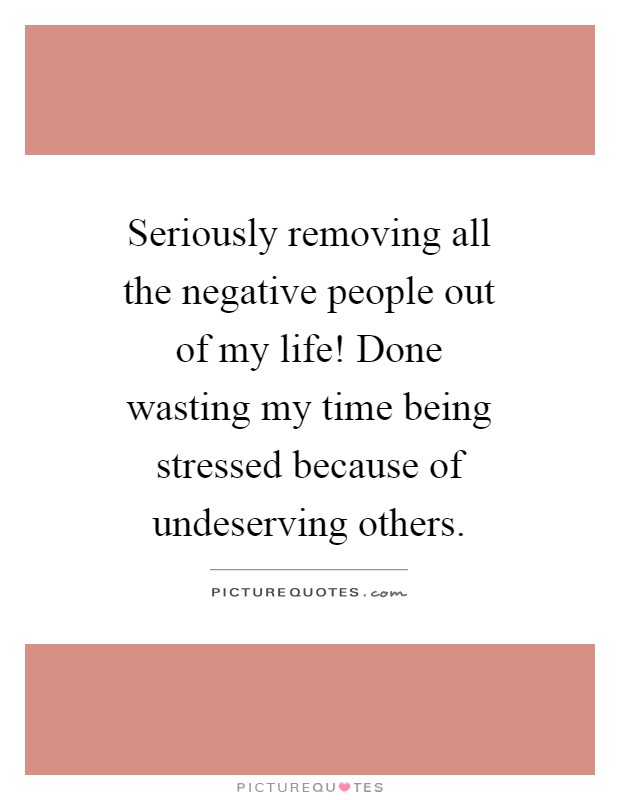 Seriously removing all the negative people out of my life! Done wasting my time being stressed because of undeserving others Picture Quote #1