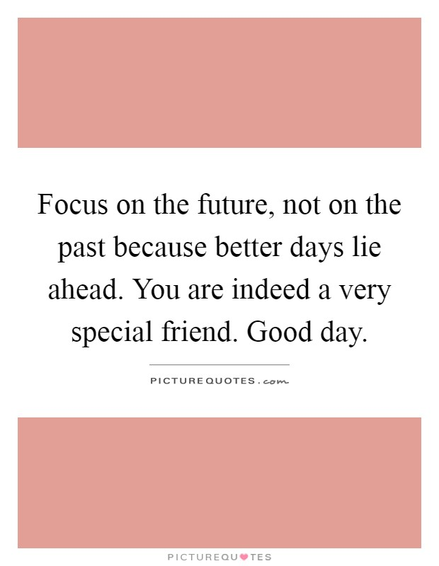 Focus on the future, not on the past because better days lie ahead. You are indeed a very special friend. Good day Picture Quote #1