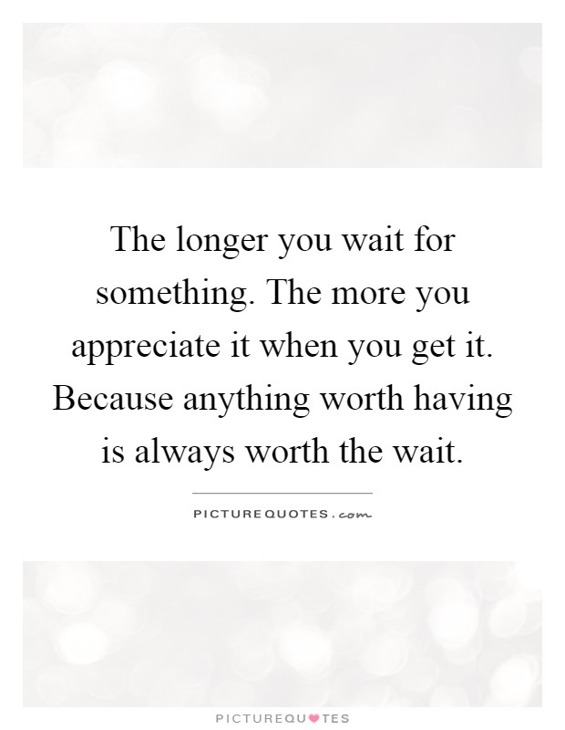 The longer you wait for something. The more you appreciate it when you get it. Because anything worth having is always worth the wait Picture Quote #1