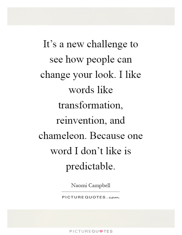 It's a new challenge to see how people can change your look. I like words like transformation, reinvention, and chameleon. Because one word I don't like is predictable Picture Quote #1