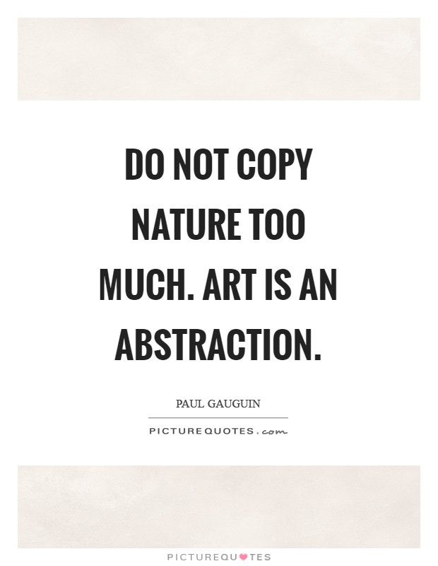 Do not copy nature too much. Art is an abstraction Picture Quote #1