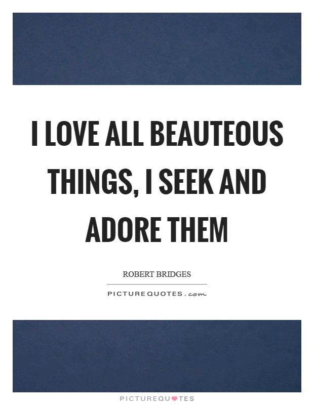 I love all beauteous things, I seek and adore them Picture Quote #1