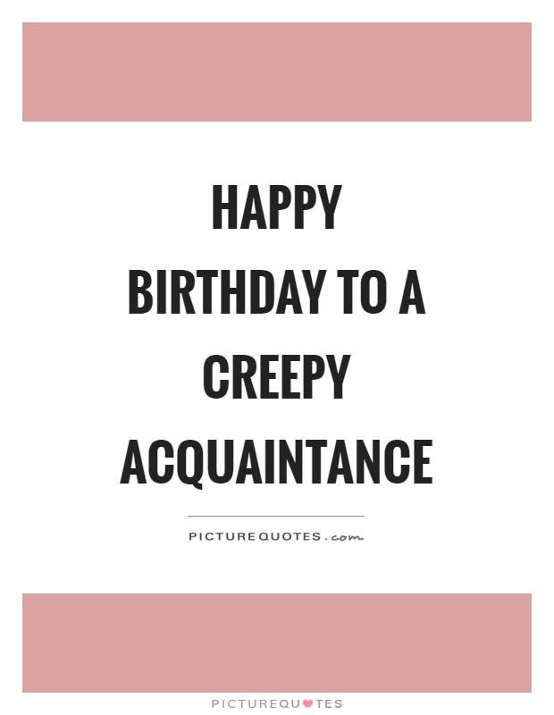Happy birthday to a creepy acquaintance Picture Quote #1