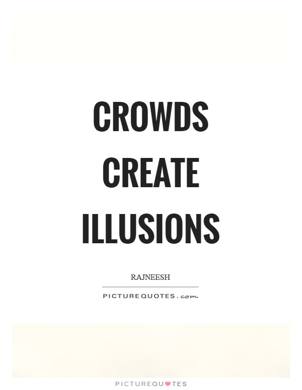 Crowds create illusions Picture Quote #1
