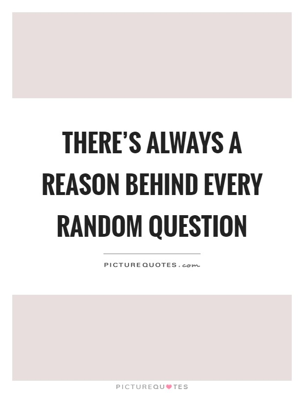 There's always a reason behind every random question Picture Quote #1