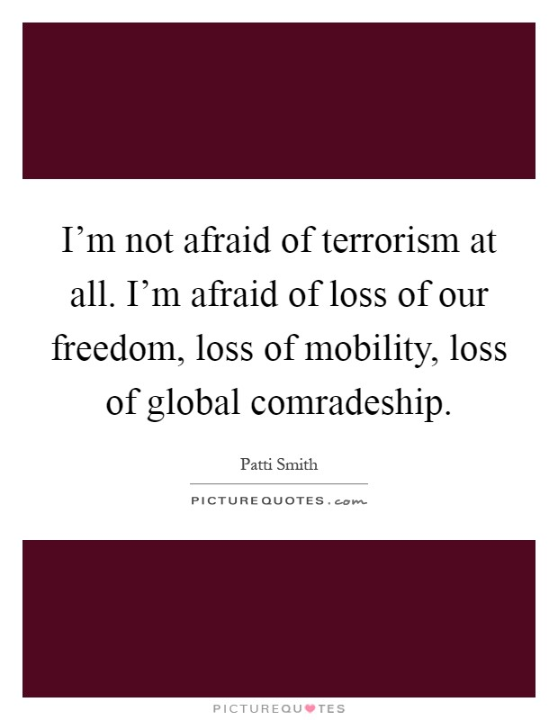 I'm not afraid of terrorism at all. I'm afraid of loss of our freedom, loss of mobility, loss of global comradeship Picture Quote #1