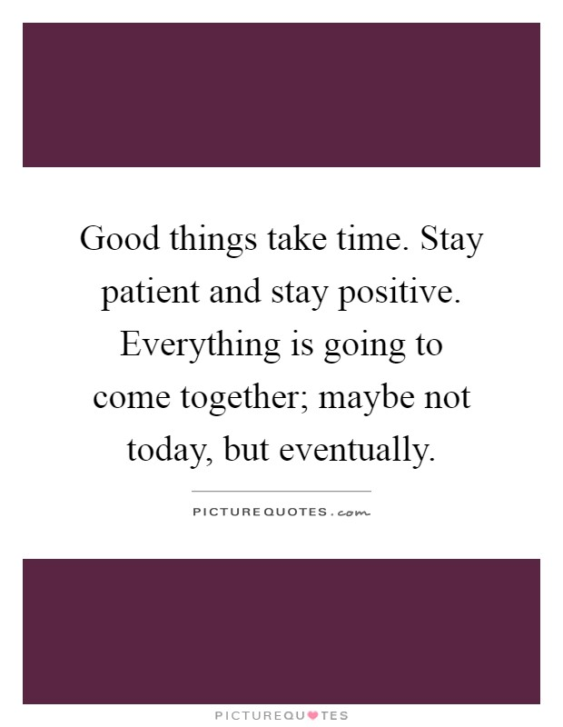 Good things take time. Stay patient and stay positive. Everything is going to come together; maybe not today, but eventually Picture Quote #1