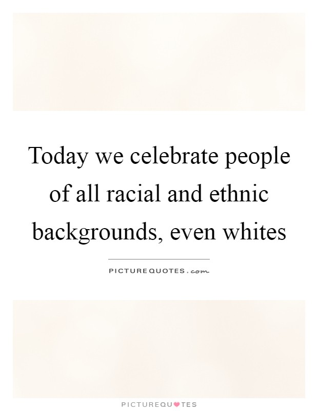 Today we celebrate people of all racial and ethnic backgrounds, even whites Picture Quote #1