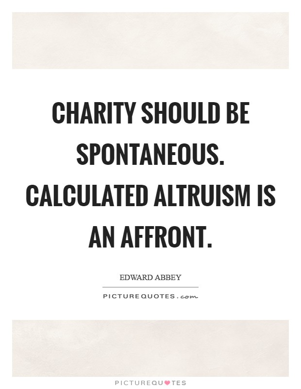 Charity should be spontaneous. Calculated altruism is an affront Picture Quote #1