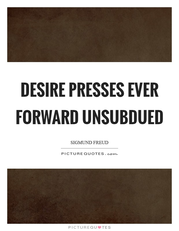 Desire presses ever forward unsubdued Picture Quote #1