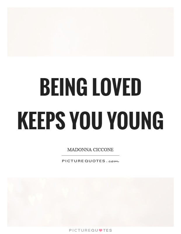 Being loved keeps you young Picture Quote #1