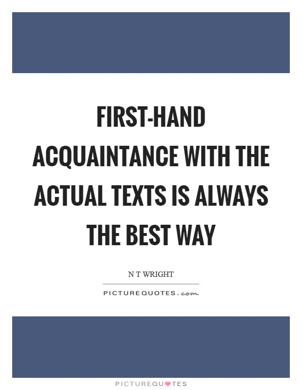 First-hand acquaintance with the actual texts is always the best way Picture Quote #1