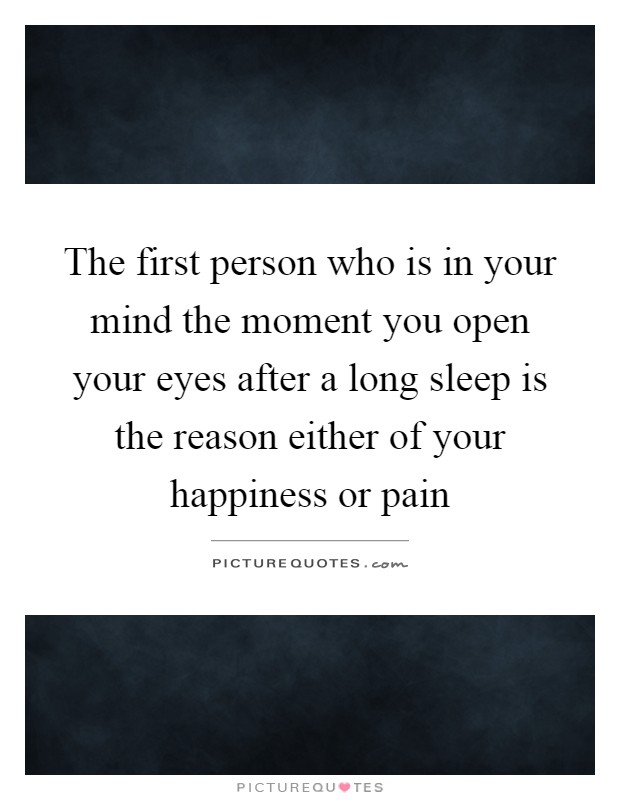 The first person who is in your mind the moment you open your eyes after a long sleep is the reason either of your happiness or pain Picture Quote #1