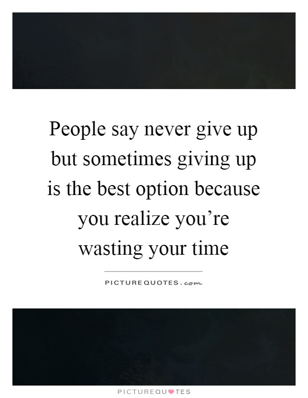 People say never give up but sometimes giving up is the best option because you realize you're wasting your time Picture Quote #1