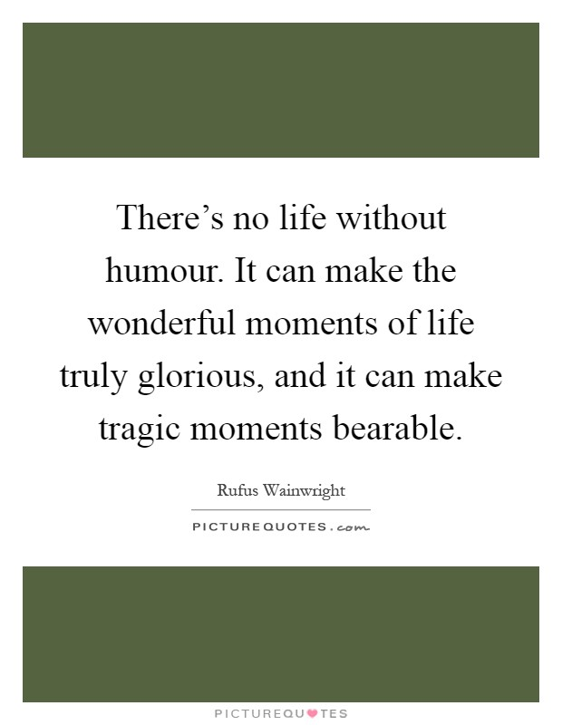 There's no life without humour. It can make the wonderful moments of life truly glorious, and it can make tragic moments bearable Picture Quote #1