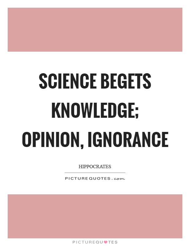 Science begets knowledge; opinion, ignorance Picture Quote #1