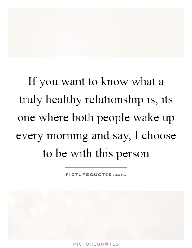 If you want to know what a truly healthy relationship is, its one where both people wake up every morning and say, I choose to be with this person Picture Quote #1