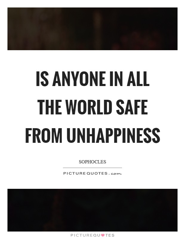 Is anyone in all the world safe from unhappiness Picture Quote #1