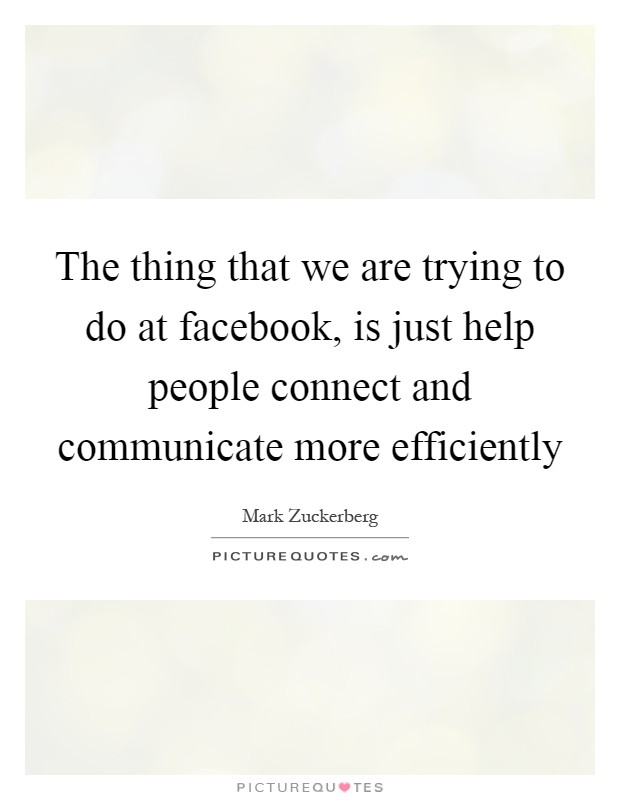 The thing that we are trying to do at facebook, is just help people connect and communicate more efficiently Picture Quote #1
