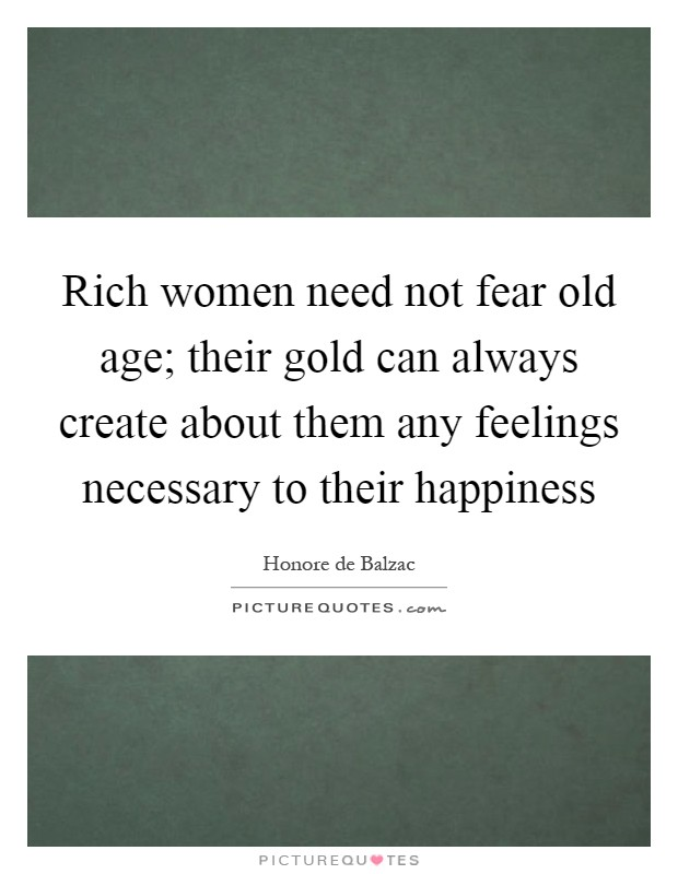 Rich women need not fear old age; their gold can always create about them any feelings necessary to their happiness Picture Quote #1