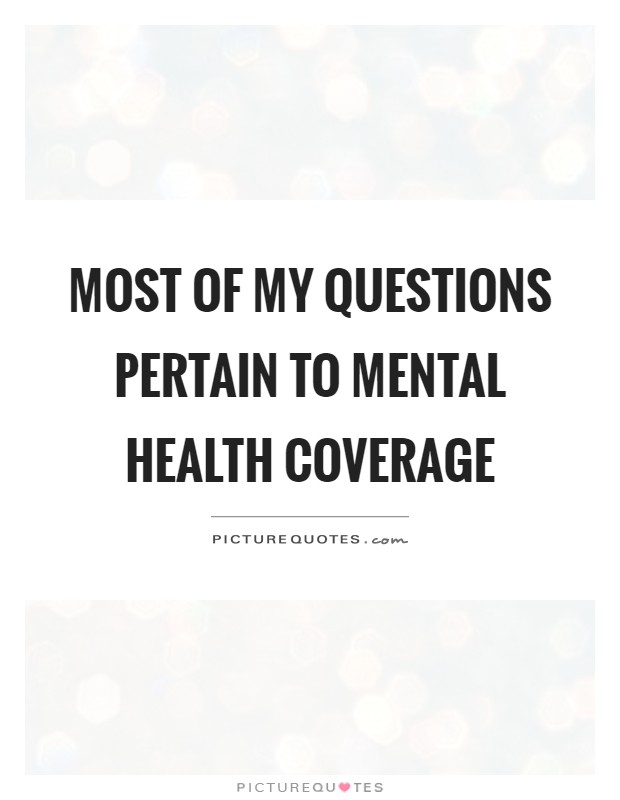 Most of my questions pertain to mental health coverage Picture Quote #1