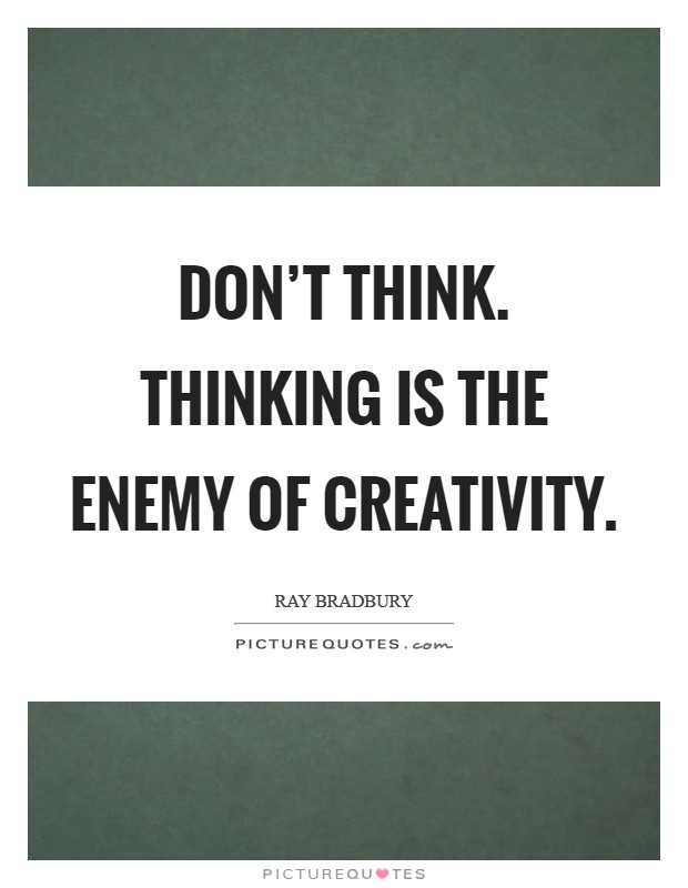 Don't think. Thinking is the enemy of creativity Picture Quote #1