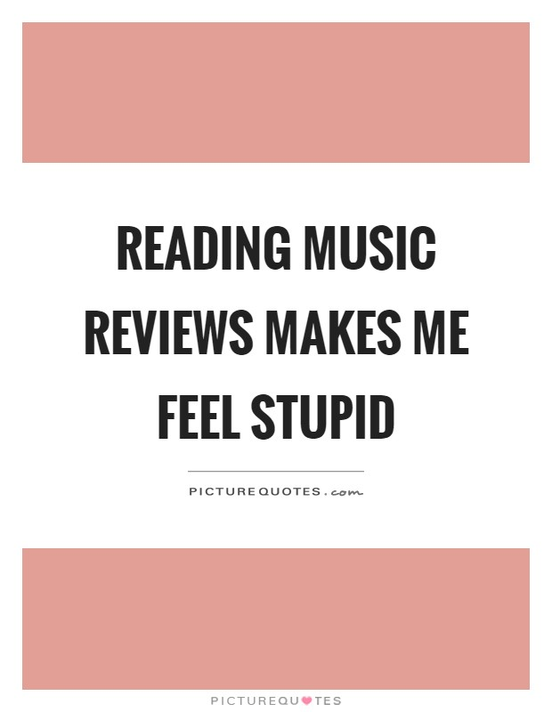 Reading music reviews makes me feel stupid Picture Quote #1