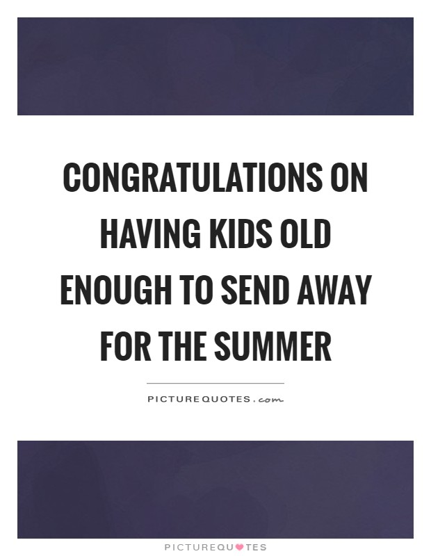 Congratulations on having kids old enough to send away for the summer Picture Quote #1