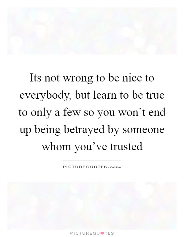 Its not wrong to be nice to everybody, but learn to be true to only a few so you won't end up being betrayed by someone whom you've trusted Picture Quote #1