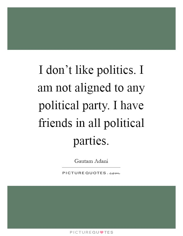 I don't like politics. I am not aligned to any political party. I have friends in all political parties Picture Quote #1