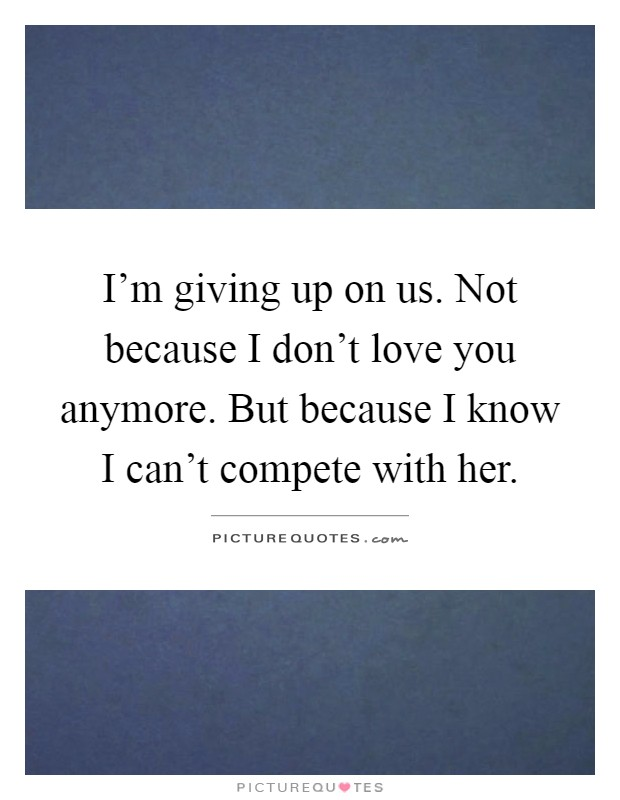Im Not Giving Up Quotes: I'm Giving Up On Us. Not Because I Don't Love You Anymore