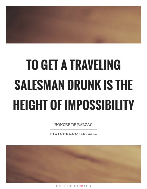 To get a traveling salesman drunk is the height of impossibility Picture Quote #1