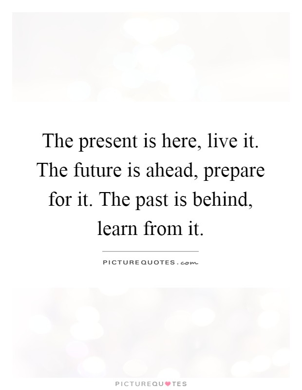 The present is here, live it. The future is ahead, prepare for it. The past is behind, learn from it Picture Quote #1