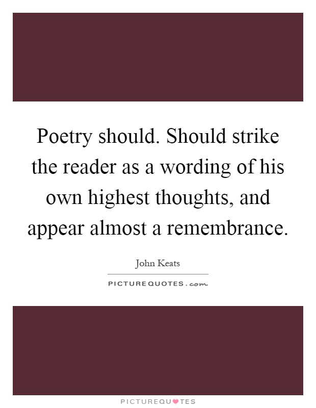 Poetry should. Should strike the reader as a wording of his own highest thoughts, and appear almost a remembrance Picture Quote #1