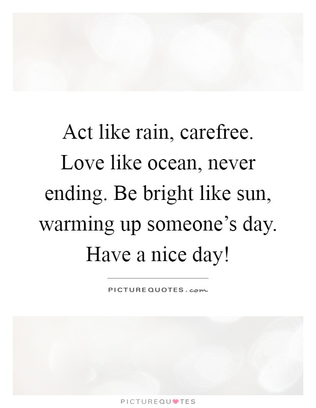 Act like rain, carefree. Love like ocean, never ending. Be bright like sun, warming up someone's day. Have a nice day! Picture Quote #1