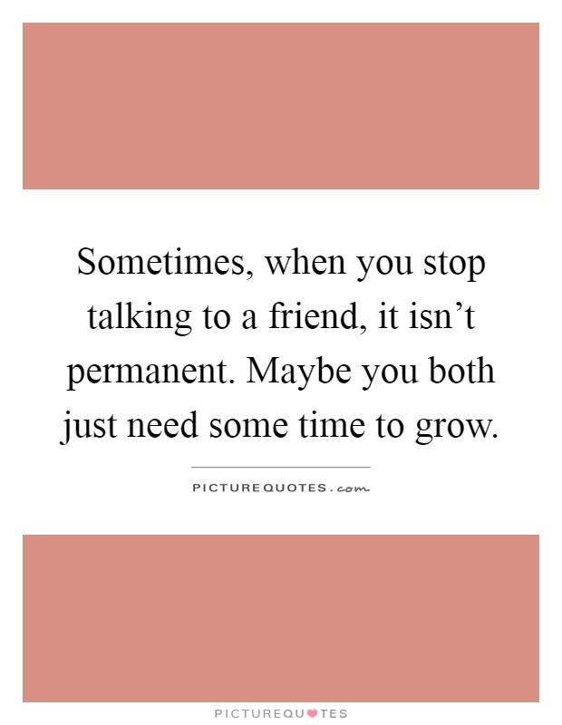 Sometimes, when you stop talking to a friend, it isn't permanent. Maybe you both just need some time to grow Picture Quote #1