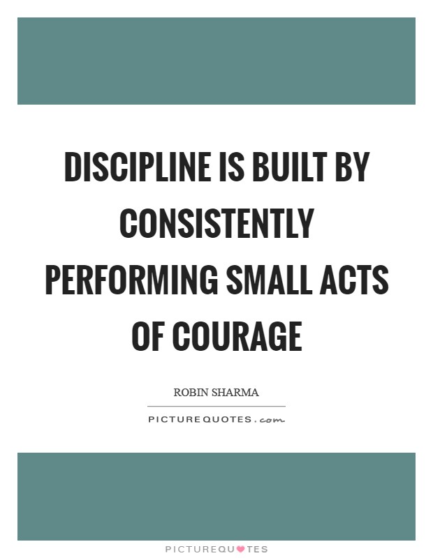 Discipline is built by consistently performing small acts of courage Picture Quote #1
