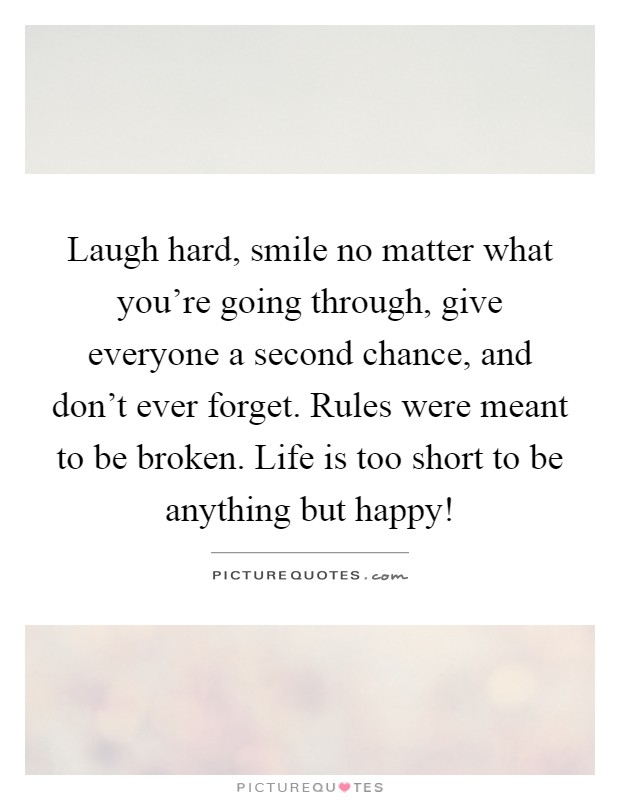 Laugh hard, smile no matter what you're going through, give everyone a second chance, and don't ever forget. Rules were meant to be broken. Life is too short to be anything but happy! Picture Quote #1
