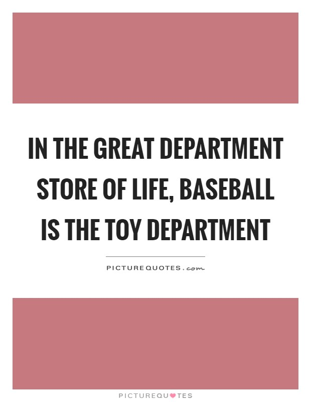 In the great department store of life, baseball is the toy department Picture Quote #1