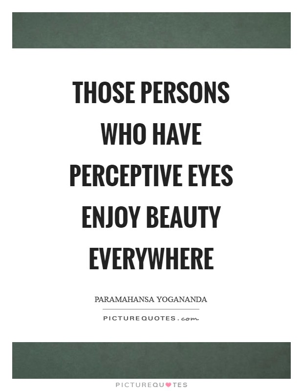 Those persons who have perceptive eyes enjoy beauty everywhere Picture Quote #1