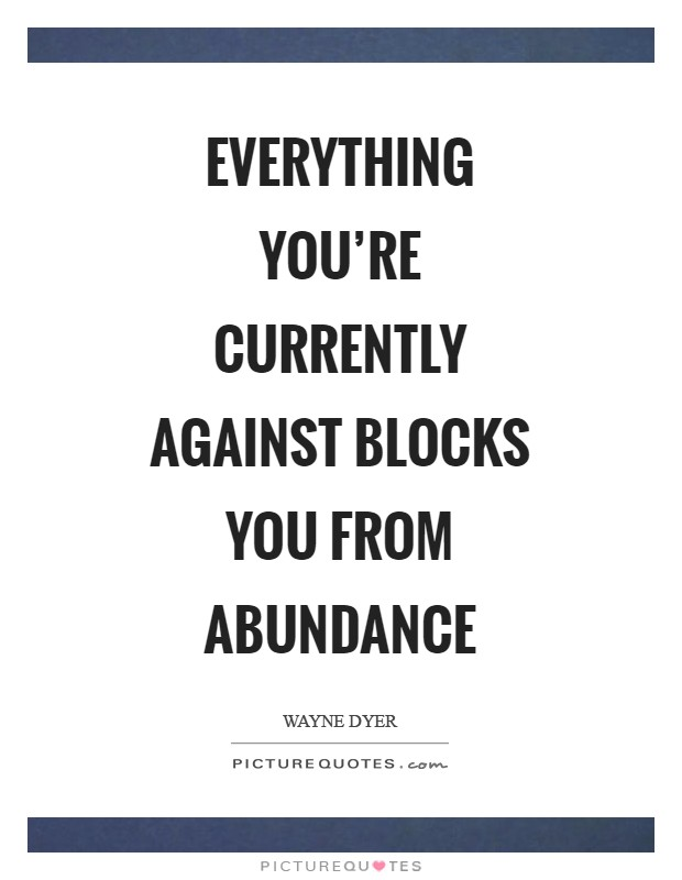 Everything you're currently against blocks you from abundance Picture Quote #1