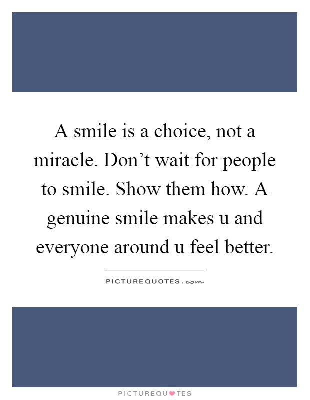 A smile is a choice, not a miracle. Don't wait for people to smile. Show them how. A genuine smile makes u and everyone around u feel better Picture Quote #1