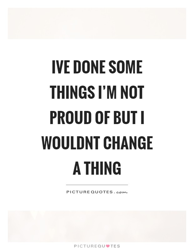 Ive done some things I'm not proud of but I wouldnt change a thing Picture Quote #1