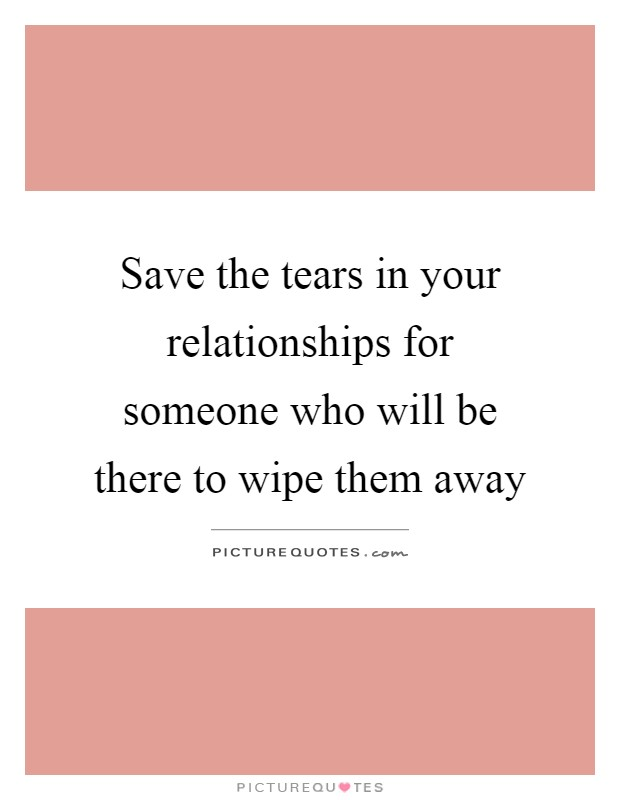 Save the tears in your relationships for someone who will be ...